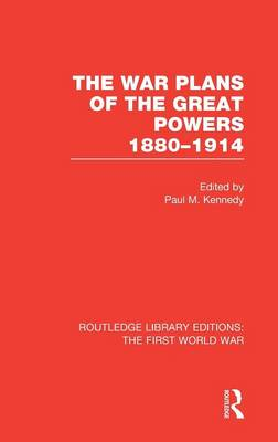 The War Plans of the Great Powers: 1880-1914 - Routledge Library Editions: The First World War (Hardback)