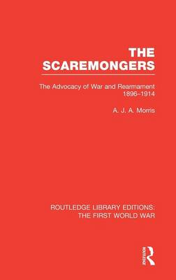 The Scaremongers: The Advocacy of War and Rearmament 1896-1914 - Routledge Library Editions: The First World War (Hardback)