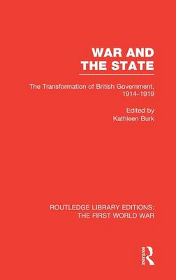 War and the State: The Transformation of British Government, 1914-1919 - Routledge Library Editions: The First World War (Hardback)