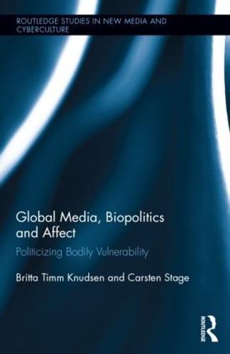 Global Media, Biopolitics, and Affect: Politicizing Bodily Vulnerability - Routledge Studies in New Media and Cyberculture (Hardback)