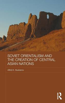 Soviet Orientalism and the Creation of Central Asian Nations - Central Asian Studies (Hardback)