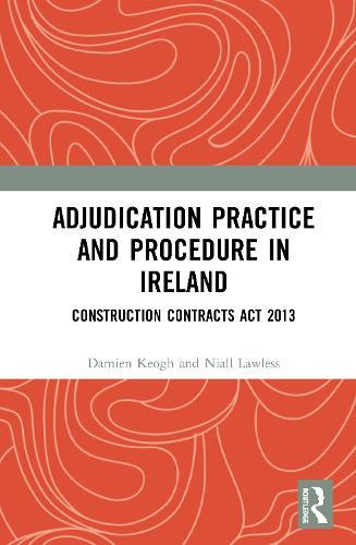 Adjudication Practice and Procedure - Ireland: Construction Contracts Act 2013 - An International Perspective of Adjudication in the Construction Industry (Hardback)
