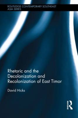 Rhetoric and the Decolonization and Recolonization of East Timor - Routledge Contemporary Southeast Asia Series (Hardback)