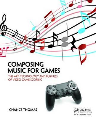 Composing Music for Games: The Art, Technology and Business of Video Game Scoring (Paperback)