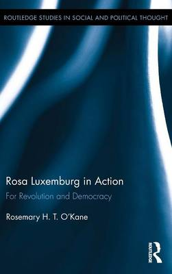 Rosa Luxemburg in Action: For Revolution and Democracy - Routledge Studies in Social and Political Thought (Hardback)