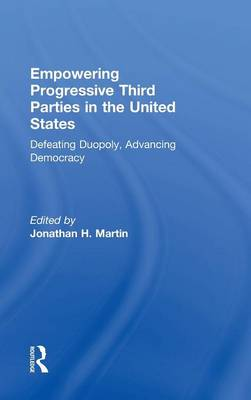 Empowering Progressive Third Parties in the United States: Defeating Duopoly, Advancing Democracy (Hardback)