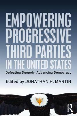 Empowering Progressive Third Parties in the United States: Defeating Duopoly, Advancing Democracy (Paperback)