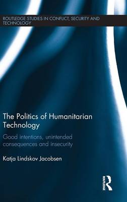 The Politics of Humanitarian Technology: Good Intentions, Unintended Consequences and Insecurity (Hardback)