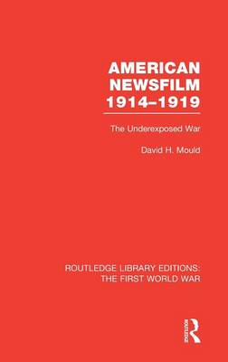 American Newsfilm 1914-1919: The Underexposed War - Routledge Library Editions: The First World War (Hardback)