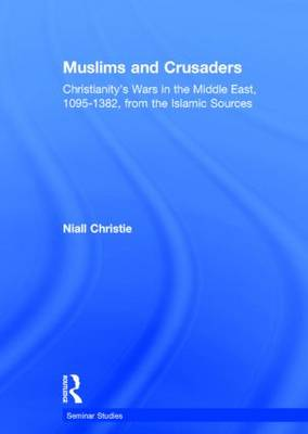 Muslims and Crusaders: Christianity's Wars in the Middle East, 1095-1382, from the Islamic Sources - Seminar Studies (Hardback)