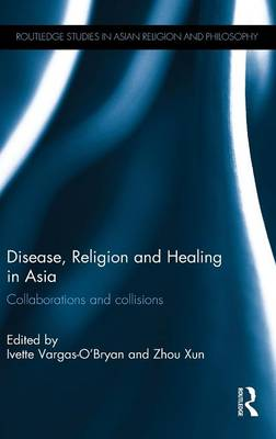 Disease, Religion and Healing in Asia: Collaborations and Collisions (Hardback)