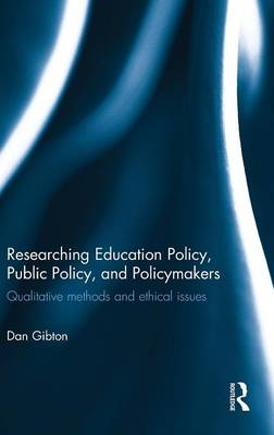 Researching Education Policy, Public Policy, and Policymakers: Qualitative methods and ethical issues (Hardback)