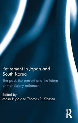 Retirement in Japan and South Korea: The past, the present and the future of mandatory retirement (Hardback)
