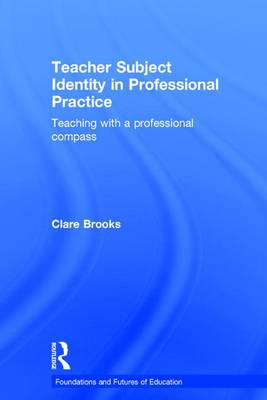 Teacher Subject Identity in Professional Practice: Teaching with a professional compass - Foundations and Futures of Education (Hardback)