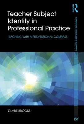 Teacher Subject Identity in Professional Practice: Teaching with a professional compass - Foundations and Futures of Education (Paperback)