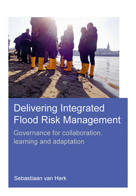 Delivering Integrated Flood Risk Management: Governance for Collaboration, Learning and Adaptation (Paperback)