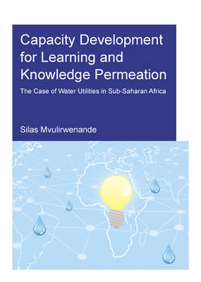 Capacity Development for Learning and Knowledge Permeation: The Case of Water Utilities in Sub-Saharan Africa (Paperback)
