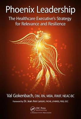 Phoenix Leadership: The Healthcare Executive's Strategy for Relevance and Resilience (Hardback)