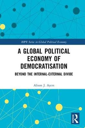 A Global Political Economy of Democratisation: Beyond the Internal-External Divide - RIPE Series in Global Political Economy (Hardback)