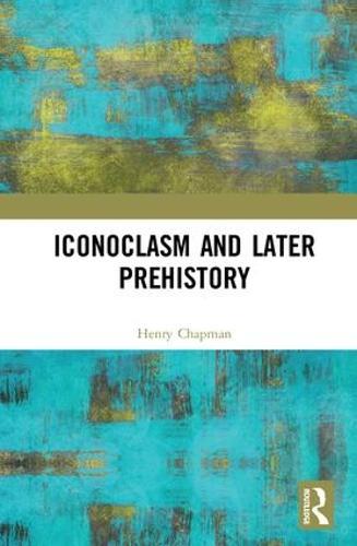 Iconoclasm and Later Prehistory (Hardback)