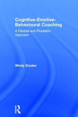 Cognitive-Emotive-Behavioural Coaching: A Flexible and Pluralistic Approach (Hardback)