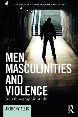 Men, Masculinities and Violence: An ethnographic study - Routledge Studies in Crime and Society (Paperback)