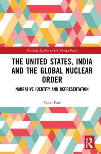 The United States, India and the Global Nuclear Order: Narrative Identity and Representation - Routledge Studies in US Foreign Policy (Hardback)