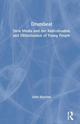 Drumbeat: New Media and the Radicalization and Militarization of Young People (Hardback)