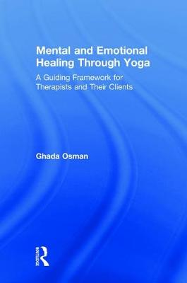 Mental and Emotional Healing Through Yoga: A Guiding Framework for Therapists and their Clients (Hardback)