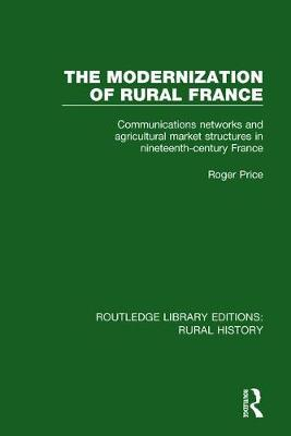 The Modernization of Rural France: Communications Networks and Agricultural Market Structures in Nineteenth-Century France - Routledge Library Editions: Rural History 13 (Hardback)
