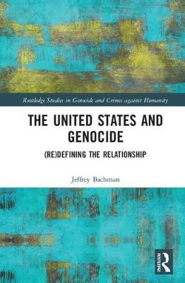 The United States and Genocide: (Re)Defining the Relationship - Routledge Studies in Genocide and Crimes against Humanity (Hardback)