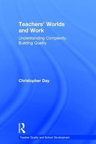 Teachers' Worlds and Work: Understanding Complexity, Building Quality - Teacher Quality and School Development (Hardback)