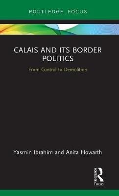 Calais and its Border Politics: From Control to Demolition (Hardback)