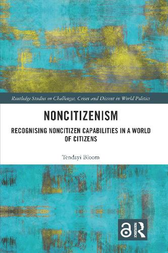 Noncitizenism: Recognising Noncitizen Capabilities in a World of Citizens - Routledge Studies on Challenges, Crises and Dissent in World Politics (Hardback)