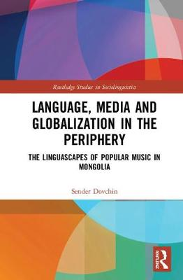 Language, Media and Globalization in the Periphery: The Linguascapes of Popular Music in Mongolia - Routledge Studies in Sociolinguistics (Hardback)