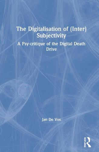 The Digitalisation of (Inter)Subjectivity: A Psy-critique of the Digital Death Drive (Hardback)