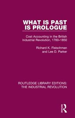 What is Past is Prologue: Cost Accounting in the British Industrial Revolution, 1760-1850 - Routledge Library Editions: The Industrial Revolution 6 (Hardback)