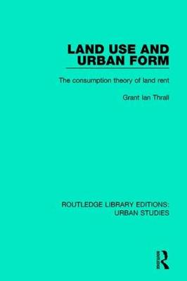 Land Use and Urban Form: The Consumption Theory of Land Rent - Routledge Library Editions: Urban Studies (Hardback)