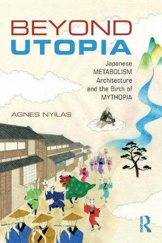 Beyond Utopia: Japanese Metabolism Architecture and the Birth of Mythopia (Paperback)