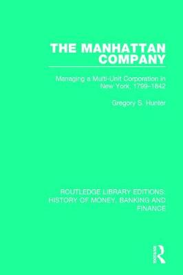 The Manhattan Company: Managing a Multi-Unit Corporation in New York, 1799-1842 - Routledge Library Editions: History of Money, Banking and Finance (Paperback)