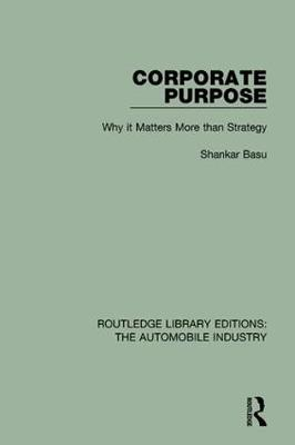 Corporate Purpose: Why It Matters More Than Strategy - Routledge Library Editions: The Automobile Industry (Hardback)