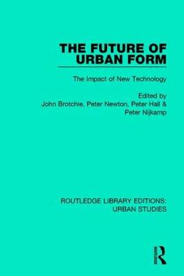 The Future of Urban Form: The Impact of New Technology - Routledge Library Editions: Urban Studies (Hardback)