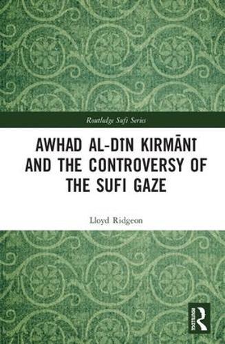Awhad al-Din Kirmani and the Controversy of the Sufi Gaze - Routledge Sufi Series (Hardback)