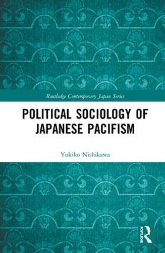 Political Sociology of Japanese Pacifism - Routledge Contemporary Japan Series (Hardback)