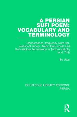 A Persian Sufi Poem: Vocabulary and Terminology: Concordance, frequency word-list, statistical survey, Arabic loan-words and Sufi-religious terminology in Tari q-ut-tahqi q (A.H. 744) - Routledge Library Editions: Persia (Paperback)