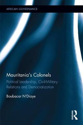Mauritania's Colonels: Political Leadership, Civil-Military Relations and Democratization - African Governance (Hardback)