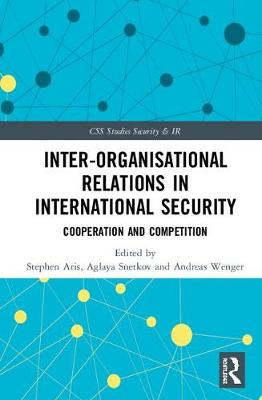 Inter-organizational Relations in International Security: Cooperation and Competition - CSS Studies in Security and International Relations (Hardback)