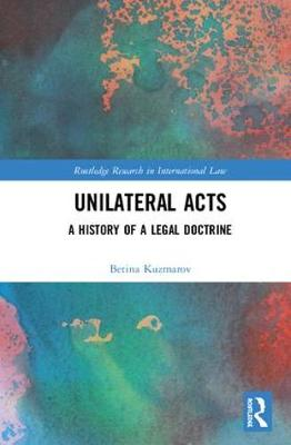 Unilateral Acts: A History of a Legal Doctrine - Routledge Research in International Law (Hardback)