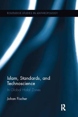 Islam, Standards, and Technoscience: In Global Halal Zones - Routledge Studies in Anthropology 28 (Paperback)