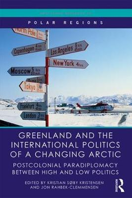 Greenland and the International Politics of a Changing Arctic: Postcolonial Paradiplomacy between High and Low Politics - Routledge Research in Polar Regions (Hardback)